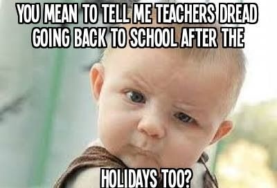 "Weekend Chat | Baby meme that says, ""You mean to tell me teachers dread going back to school after the holidays too?"""